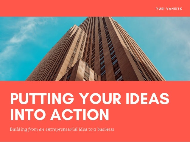PUTTING YOUR IDEAS INTO ACTION Building from an entrepreneurial idea to a business YURI VANEITK