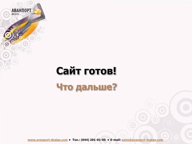 Сайт готов!                  Что дальше?     www.avanport-design.com • Тел.: (044) 201-01-05 • Е-mail: sales@avanport-desi...