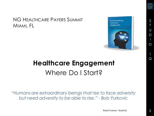 S T U D I O I Q S T U D I O I Q NG HEALTHCARE PAYERS SUMMIT MIAMI, FL Healthcare Engagement Where Do I Start? Robert Yurko...