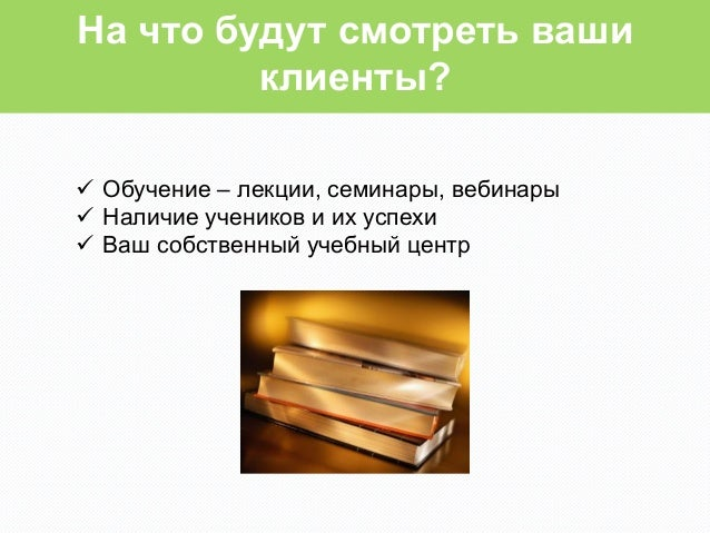На что будут смотреть ваши         клиенты?ü Обучение – лекции, семинары, вебинарыü Наличие учеников и их успехиü Ва...