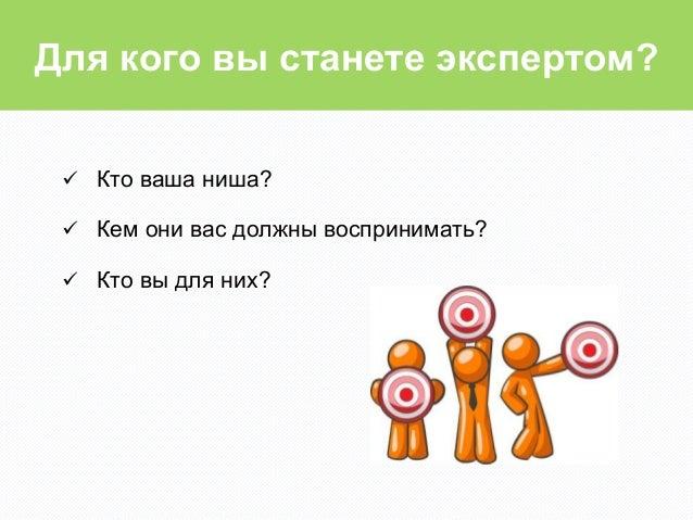 Для кого вы станете экспертом? ü Кто ваша ниша? ü Кем они вас должны воспринимать? ü Кто вы для них?