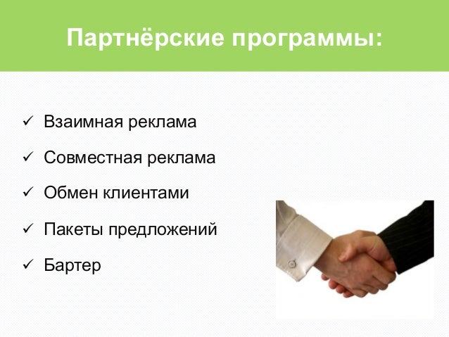 Партнёрские программы:ü Взаимная рекламаü Совместная рекламаü Обмен клиентамиü Пакеты предложенийü Бартер