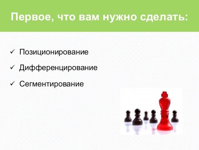 Первое, что вам нужно сделать:ü Позиционированиеü Дифференцированиеü Сегментирование