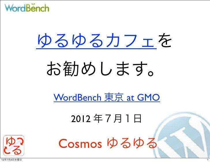 ゆるゆるカフェを             お勧めします。              WordBench 東京 at GMO                 2012 年7月1日              Cosmos ゆるゆる12年7月4日水曜...