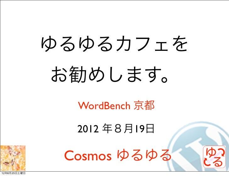 ゆるゆるカフェを              お勧めします。                WordBench 京都                2012 年8月19日               Cosmos ゆるゆる12年8月25日土曜日