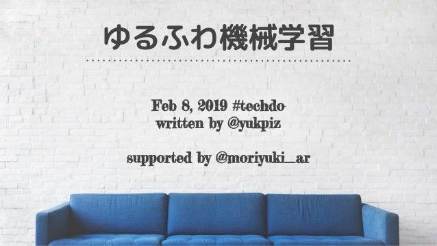 ゆるふわ機械学習 Feb 8, 2019 #techdo written by @yukpiz supported by @moriyuki_ar