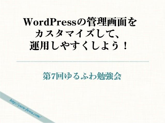 WordPressの管理画面を カスタマイズして、 運用しやすくしよう!  第7回ゆるふわ勉強会