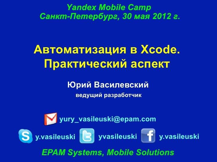 Yandex Mobile Camp Санкт-Петербург, 30 мая 2012 г.Автоматизация в Xсode. Практический аспект         Юрий Василевский     ...