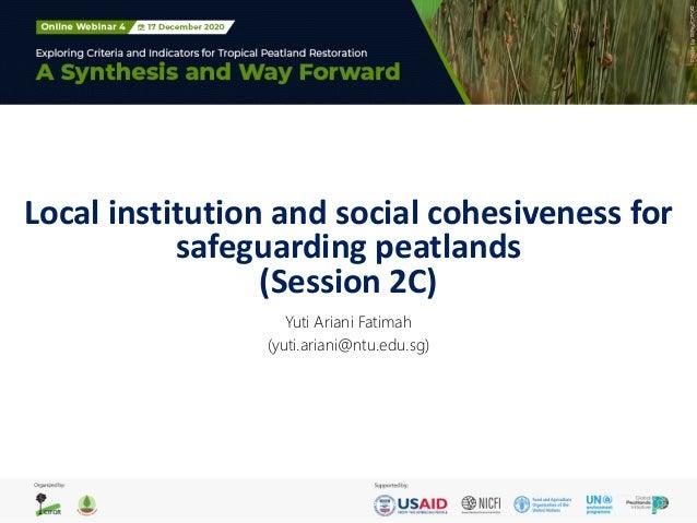 Local institution and social cohesiveness for safeguarding peatlands (Session 2C) Yuti Ariani Fatimah (yuti.ariani@ntu.edu...