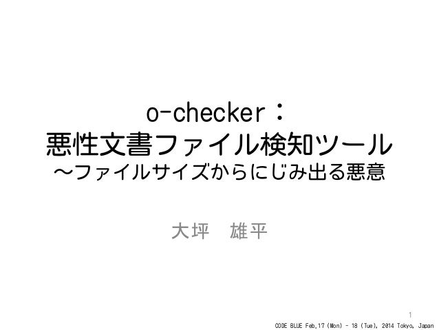 CODE BLUE Feb.17 (Mon) - 18 (Tue), 2014 Tokyo, Japan o-checker: 悪性文書ファイル検知ツール ~ファイルサイズからにじみ出る悪意 大坪 雄平 1
