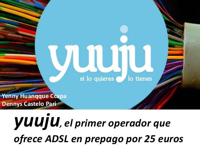 yuuju, el primer operador que ofrece ADSL en prepago por 25 euros Yenny Huanqque Ccapa Dennys Castelo Pari