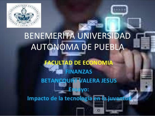 BENEMERITA UNIVERSIDAD AUTONOMA DE PUEBLA FACULTAD DE ECONOMIA FINANZAS BETANCOURT VALERA JESUS Ensayo: Impacto de la tecn...