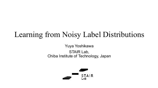Learning from Noisy Label Distributions Yuya Yoshikawa STAIR Lab, Chiba Institute of Technology, Japan