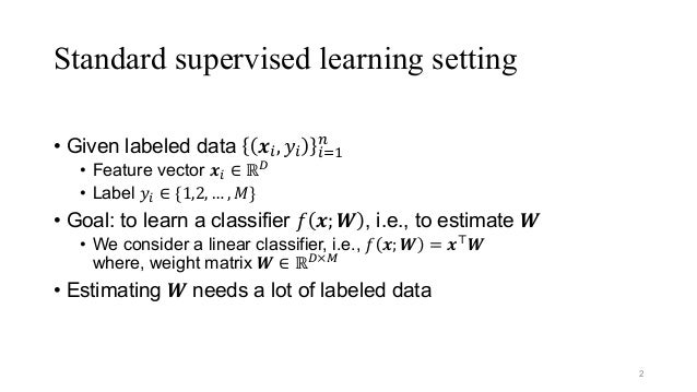 """Standard supervised learning setting • Given labeled data 𝒙"""", 𝑦"""" """"%& ' • Feature vector 𝒙"""" ∈ ℝ* • Label 𝑦"""" ∈ {1,2, … , 𝑀} ..."""