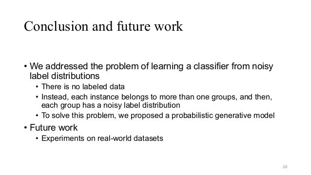 Conclusion and future work • We addressed the problem of learning a classifier from noisy label distributions • There is n...