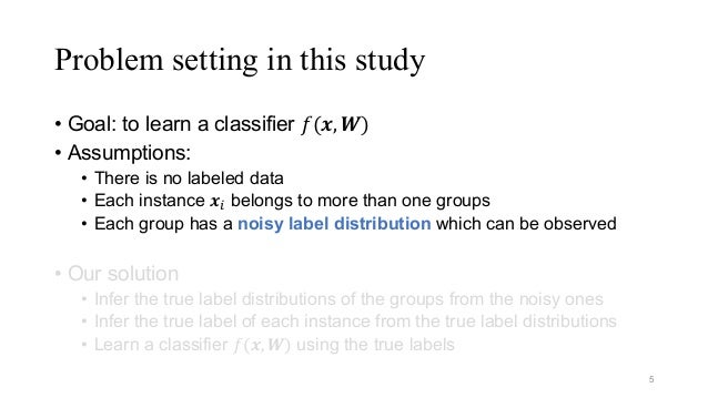 Problem setting in this study • Goal: to learn a classifier 𝑓(𝒙, 𝑾) • Assumptions: • There is no labeled data • Each insta...