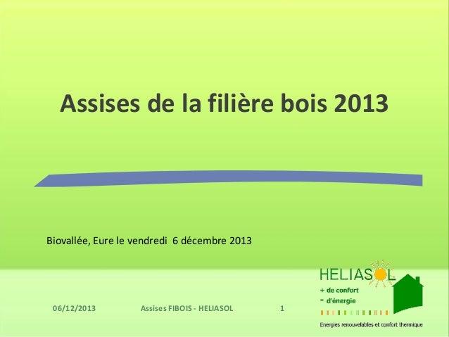Assises de la filière bois 2013  Biovallée, Eure le vendredi 6 décembre 2013  Assises FIBOIS - HELIASOL 1  06/12/2013