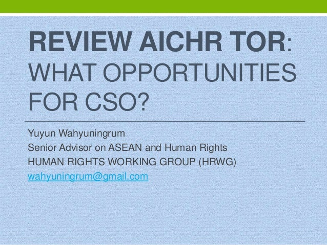 REVIEW AICHR TOR: WHAT OPPORTUNITIES FOR CSO? Yuyun Wahyuningrum Senior Advisor on ASEAN and Human Rights HUMAN RIGHTS WOR...