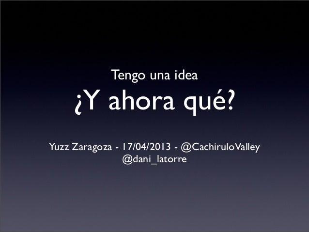 Tengo una idea     ¿Y ahora qué?Yuzz Zaragoza - 17/04/2013 - @CachiruloValley                @dani_latorre