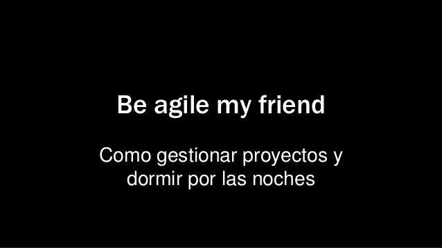 Be agile my friendComo gestionar proyectos ydormir por las noches