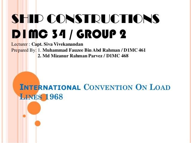 INTERNATIONAL CONVENTION ON LOAD LINES 1968 SHIP CONSTRUCTIONS D1MC 34 / GROUP 2 Lecturer : Capt. Siva Vivekanandan Prepar...