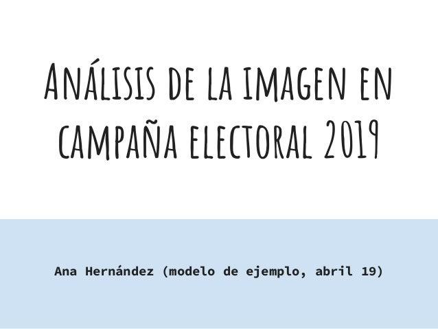 An�lisis de la imagen en campa�a electoral 2019 Ana Hern�ndez (modelo de ejemplo, abril 19)