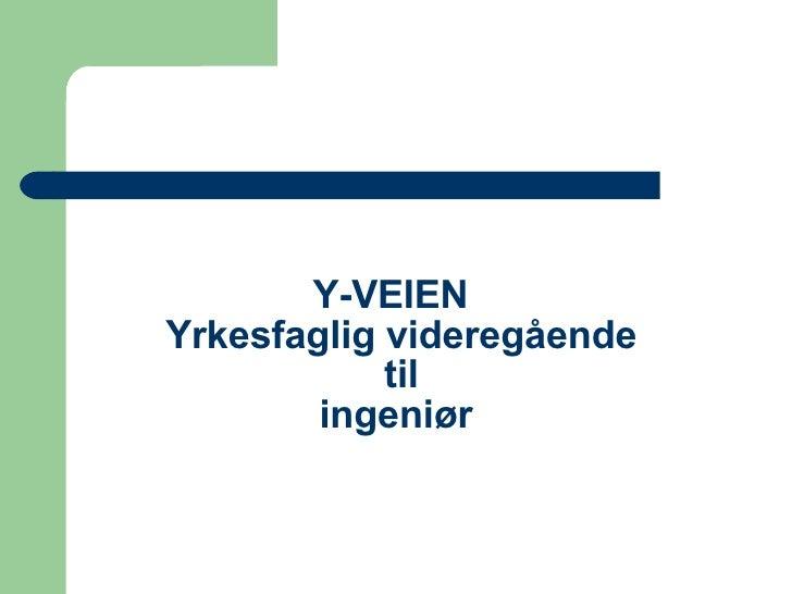Y-VEIEN   Yrkesfaglig videregående  til  ingeniør