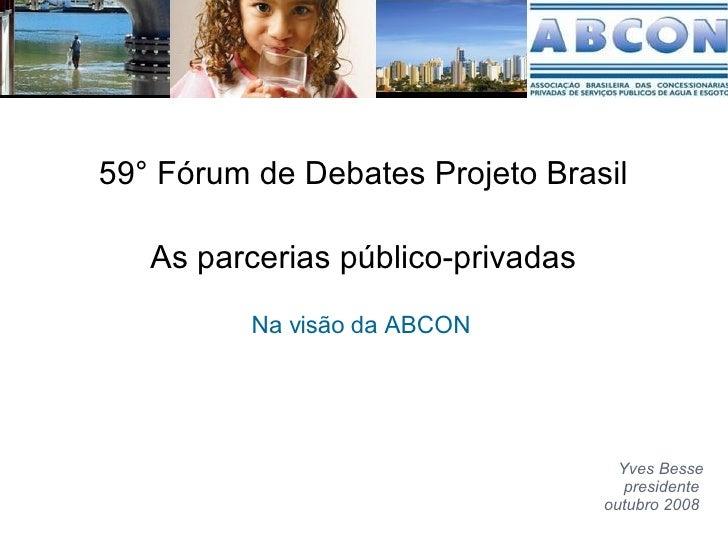 As parcerias público-privadas Na visão da ABCON  Yves Besse presidente  outubro 2008  59° Fórum de Debates Projeto Brasil