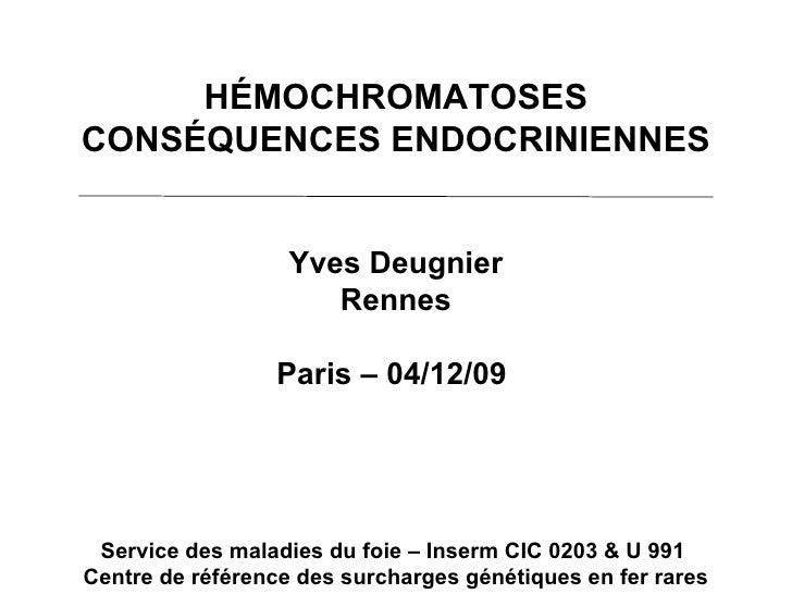 HÉMOCHROMATOSES CONSÉQUENCES ENDOCRINIENNES Yves Deugnier Rennes Paris – 04/12/09  Service des maladies du foie – Inserm C...