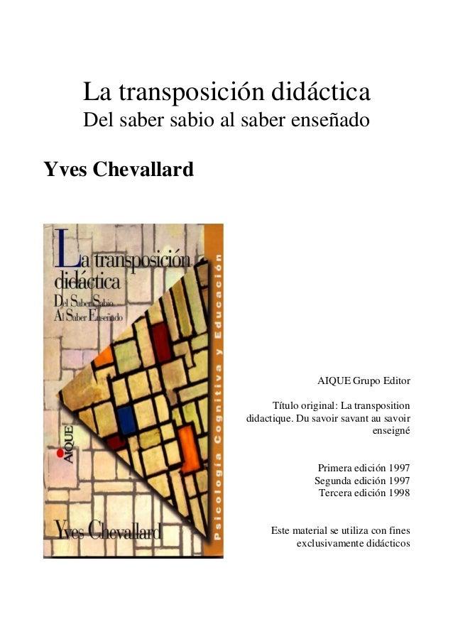 La transposición didáctica Del saber sabio al saber enseñado Yves Chevallard AIQUE Grupo Editor Título original: La transp...