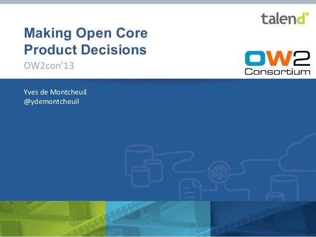 Making Open Core Product Decisions OW2con'13   Yves  de  Montcheuil   @ydemontcheuil    ©  Talend  2013   ...