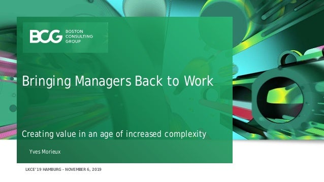 LKCE'19 HAMBURG - NOVEMBER 6, 2019 Yves Morieux Bringing Managers Back to Work Creating value in an age of increased compl...