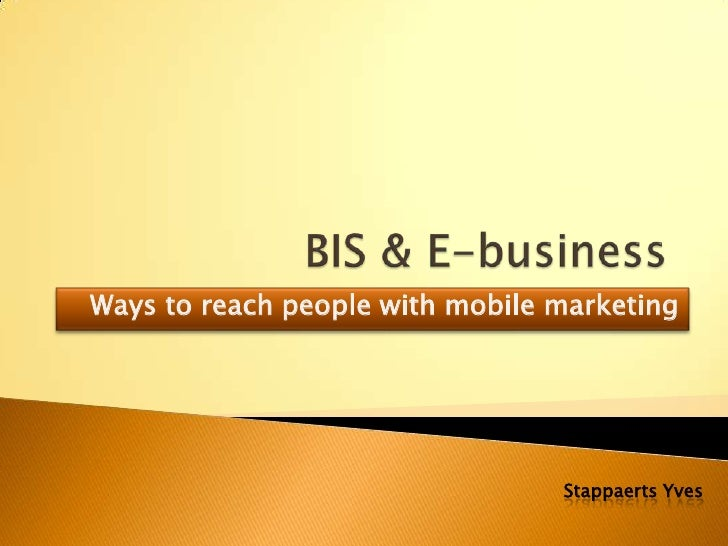 BIS & E-business<br />Ways to reach people with mobile marketing<br />Stappaerts Yves<br />