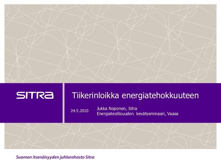 Tiikerinloikka energiatehokkuuteen 24.5.2010             Jukka Noponen, Sitra             Energiateollisuuden kevätseminaa...