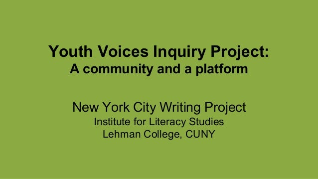 Youth Voices Inquiry Project: A community and a platform New York City Writing Project Institute for Literacy Studies Lehm...