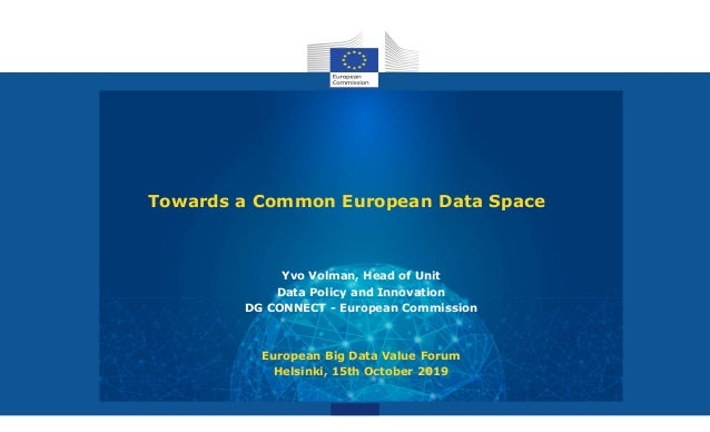 Towards a Common European Data Space Yvo Volman, Head of Unit Data Policy and Innovation DG CONNECT - European Commission ...