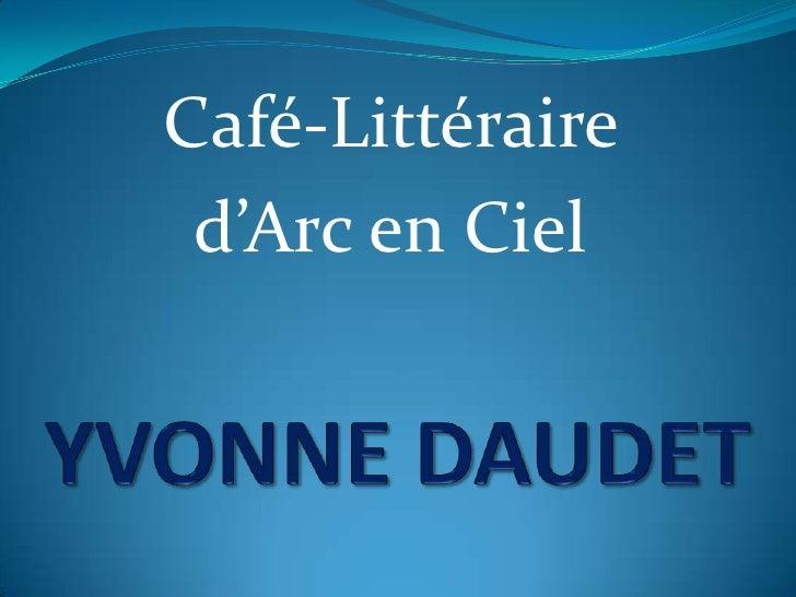 Café-Littéraire <br />d'Arc en Ciel <br />YVONNE DAUDET<br />