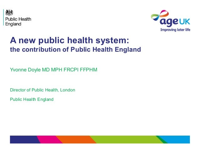 A new public health system:the contribution of Public Health EnglandYvonne Doyle MD MPH FRCPI FFPHMDirector of Public Heal...