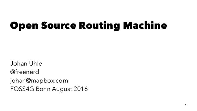 Open Source Routing Machine Johan Uhle @freenerd johan@mapbox.com FOSS4G Bonn August 2016 1