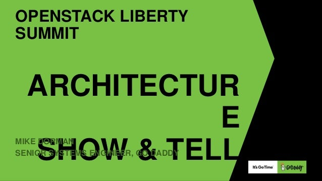 OPENSTACK LIBERTY SUMMIT ARCHITECTUR E SHOW & TELL MIKE DORMAN SENIOR SYSTEMS ENGINEER, GO DADDY