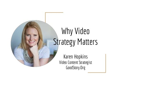 Why Video Strategy Matters Karen Hopkins Video Content Strategist GoodStory.Org