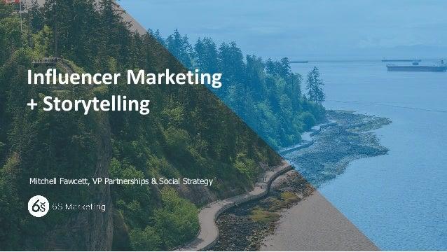 www.6Smarketing.com 1 Influencer Marketing + Storytelling Mitchell Fawcett, VP Partnerships & Social Strategy
