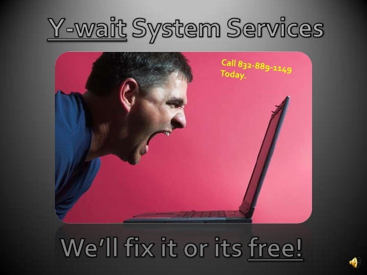 Y-wait System Services<br />Call 832-889-1149 Today.<br />We'll fix it or its free!<br />
