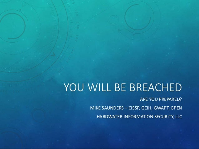 YOU WILL BE BREACHED ARE YOU PREPARED? MIKE SAUNDERS – CISSP, GCIH, GWAPT, GPEN HARDWATER INFORMATION SECURITY, LLC
