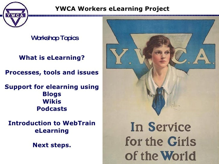 YWCA Workers eLearning Project Workshop Topics What is eLearning? Processes, tools and issues Support for elearning using ...