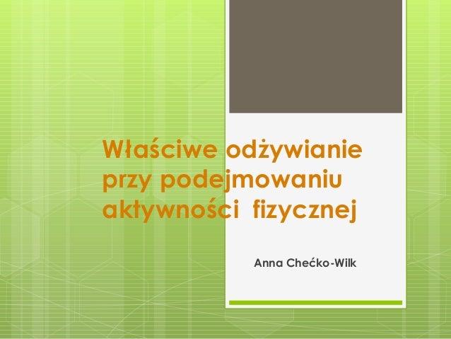 Właściwe odżywianie przy podejmowaniu aktywności fizycznej Anna Chećko-Wilk