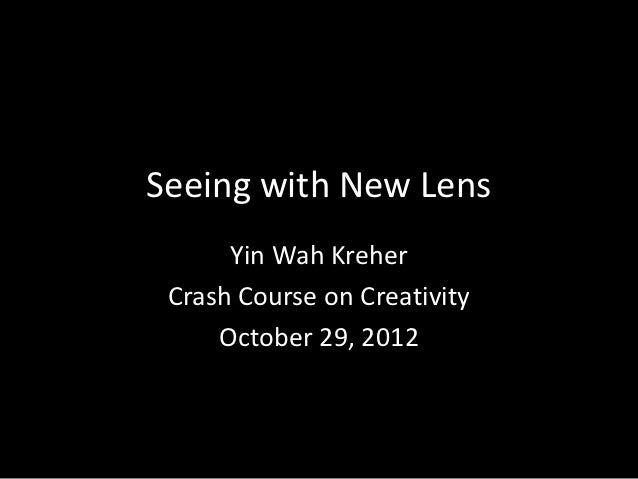 Seeing with New Lens      Yin Wah Kreher Crash Course on Creativity     October 29, 2012
