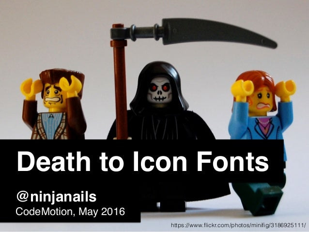 Death to Icon Fonts @ninjanails CodeMotion, May 2016 https://www.flickr.com/photos/minifig/3186925111/