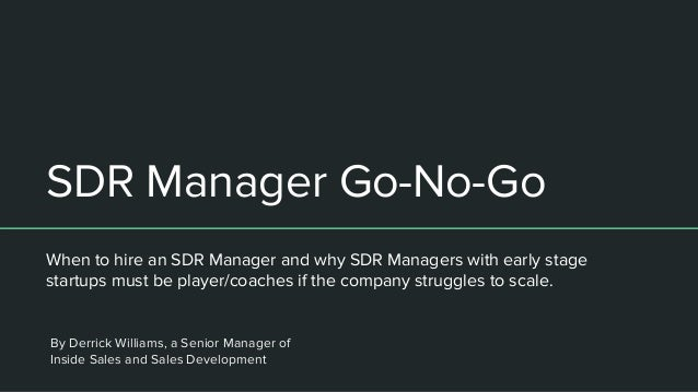 SDR Manager Go-No-Go When to hire an SDR Manager and why SDR Managers with early stage startups must be player/coaches if ...