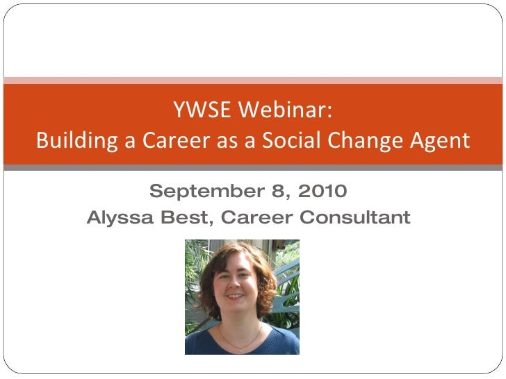 September 8, 2010 Alyssa Best, Career Consultant YWSE Webinar: Building a Career as a Social Change Agent